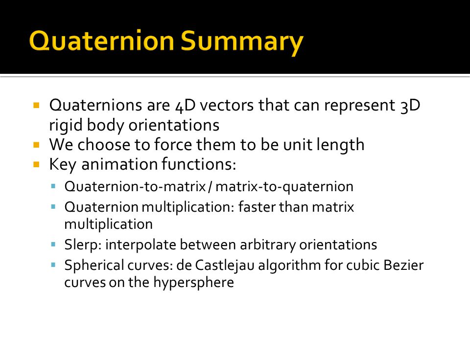  Quaternions are 4D vectors that can represent 3D rigid body orientations  We choose to force them to be unit length  Key animation functions:  Qu
