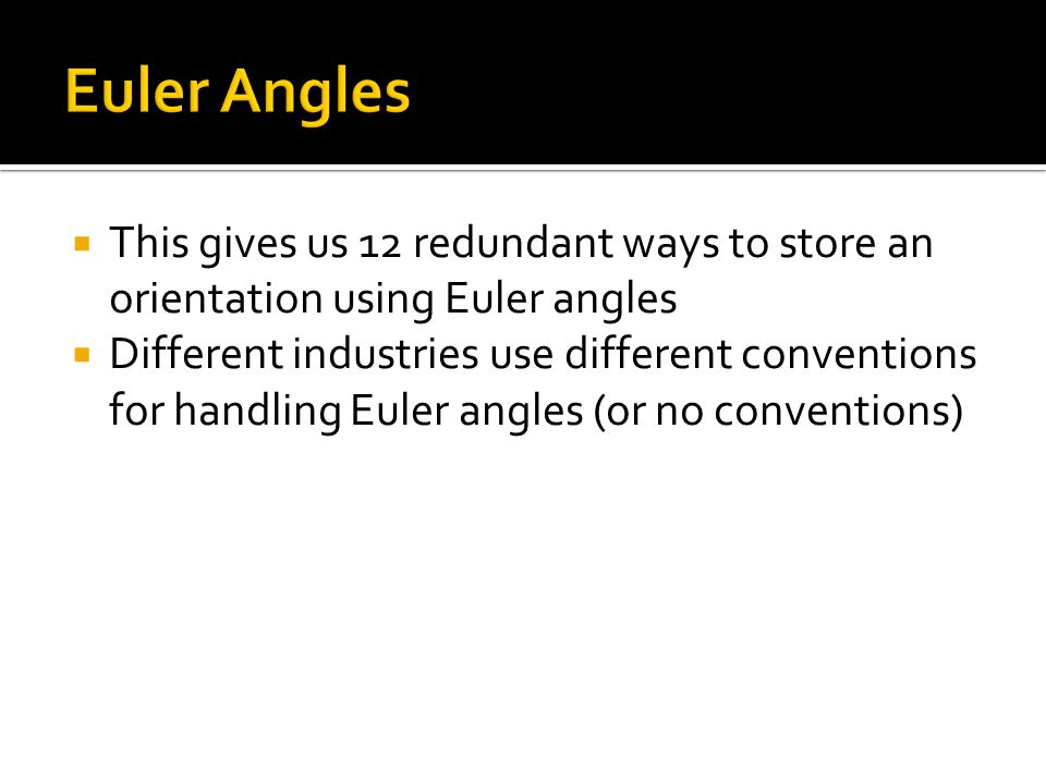  This gives us 12 redundant ways to store an orientation using Euler angles  Different industries use different conventions for handling Euler angle