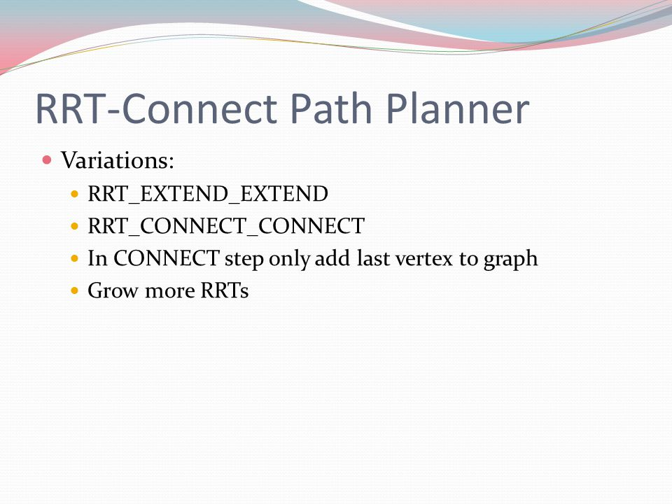 Variations: RRT_EXTEND_EXTEND RRT_CONNECT_CONNECT In CONNECT step only add last vertex to graph Grow more RRTs