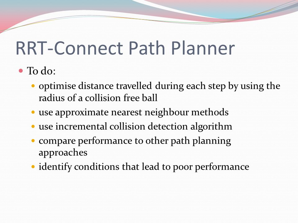 RRT-Connect Path Planner To do: optimise distance travelled during each step by using the radius of a collision free ball use approximate nearest neig
