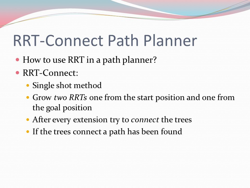 RRT-Connect Path Planner How to use RRT in a path planner? RRT-Connect: Single shot method Grow two RRTs one from the start position and one from the