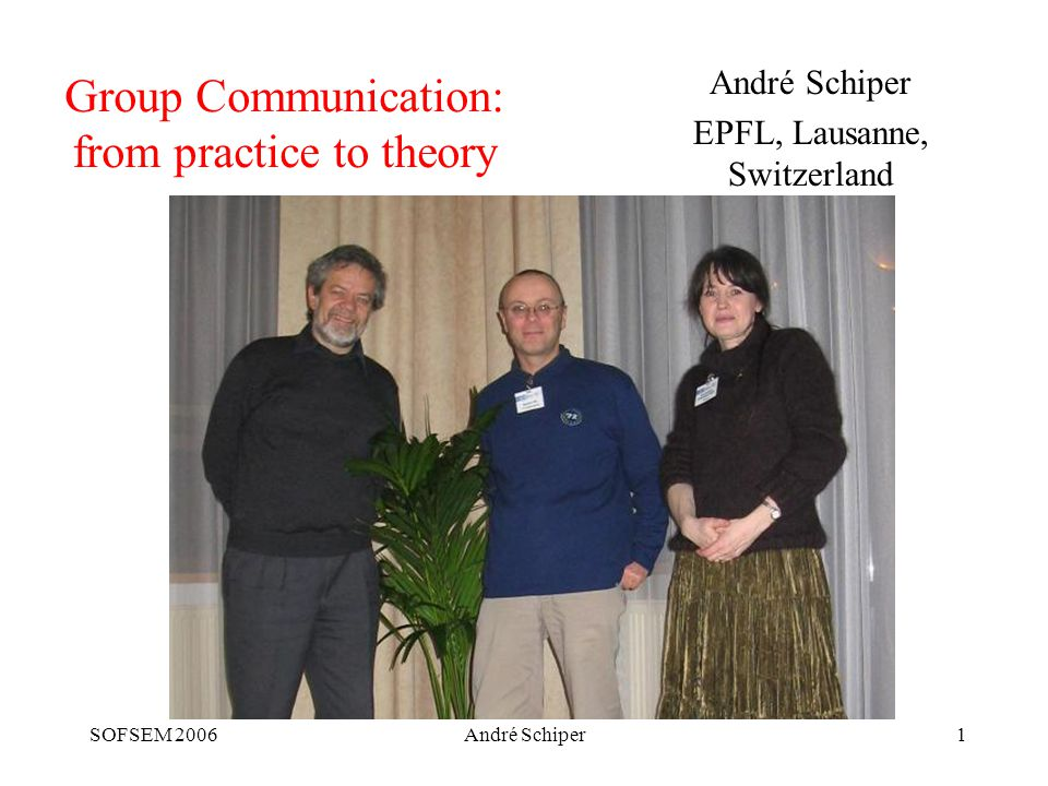 SOFSEM 2006André Schiper62 Conclusion Necessarily superficial presentation of group communication Comments: –Static/crash-stop model has reached maturity –Maturity not yet reached in the other models (static/crash-recovery, dynamic/crash-stop, …) –With the RbR model we hope to bridge the gap between static/crash-stop and static/crash-recovery (ongoing implementation work) –More work needed to quantitatively compare the various atomic broadcast algorithms (and other algorithms)