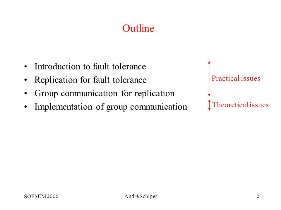 SOFSEM 2006André Schiper2 Outline Introduction to fault tolerance Replication for fault tolerance Group communication for replication Implementation of group communication Practical issues Theoretical issues