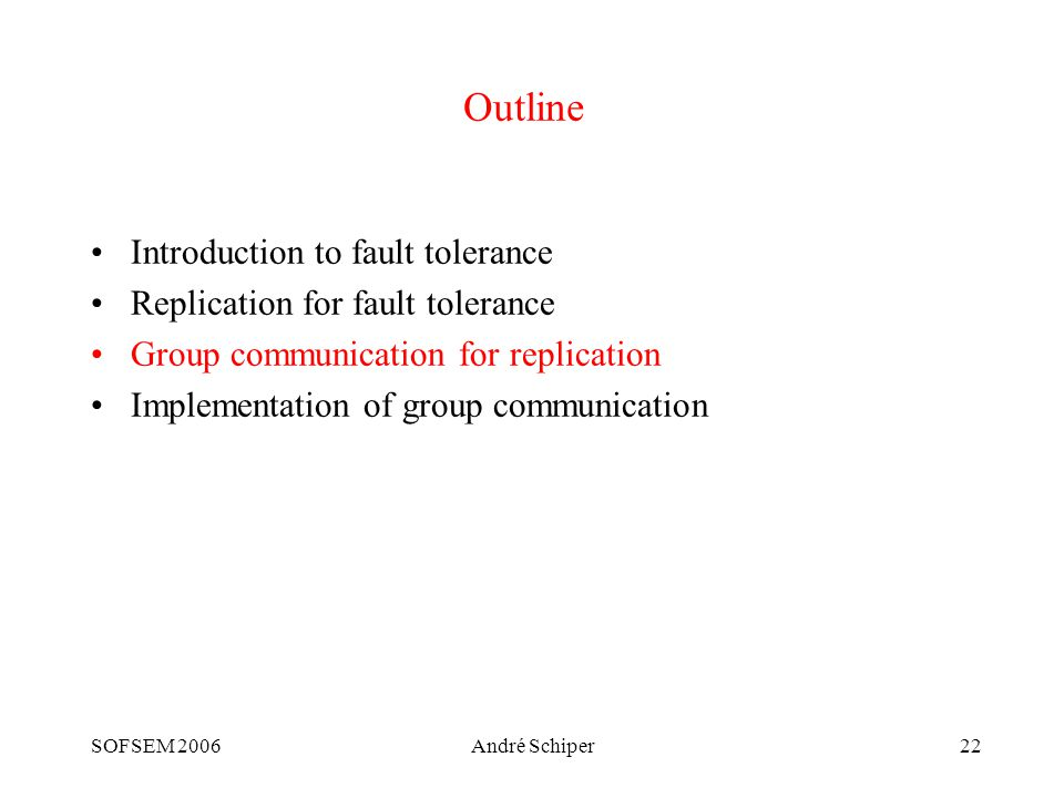 SOFSEM 2006André Schiper22 Outline Introduction to fault tolerance Replication for fault tolerance Group communication for replication Implementation of group communication
