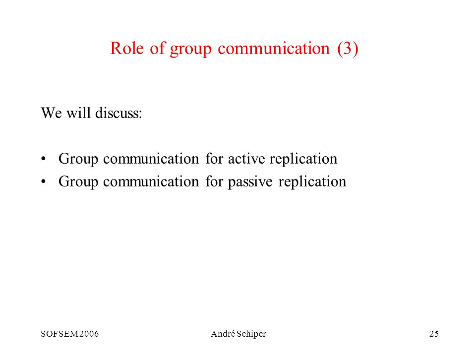 SOFSEM 2006André Schiper25 Role of group communication (3) We will discuss: Group communication for active replication Group communication for passive replication