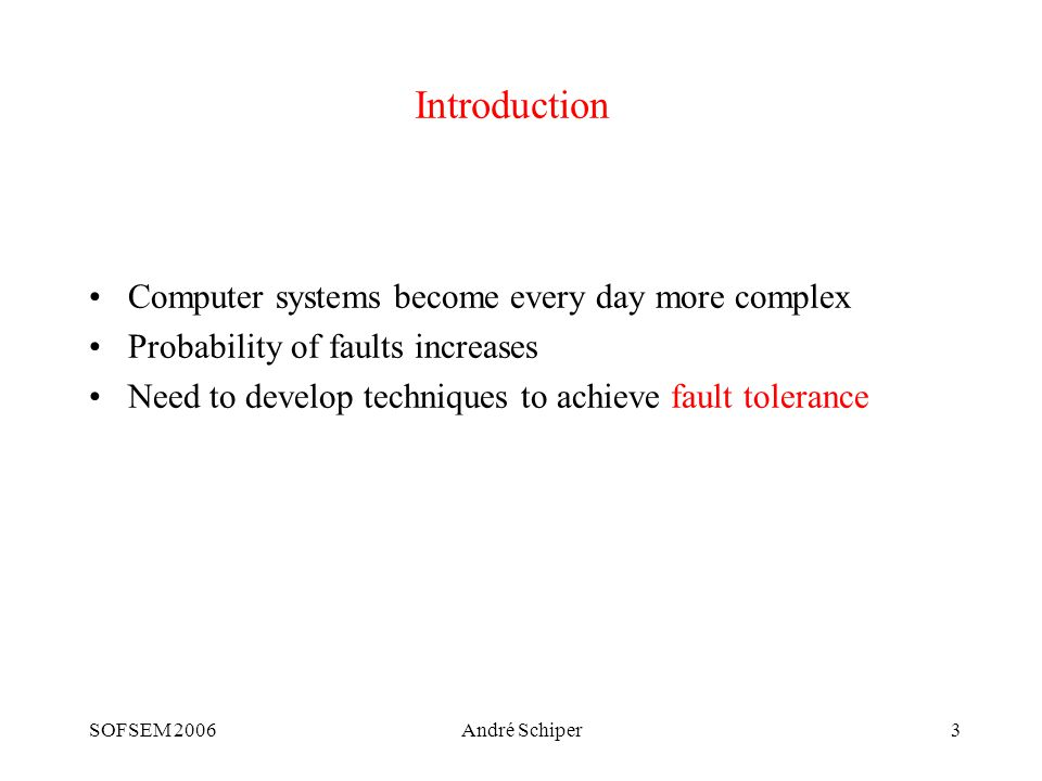 SOFSEM 2006André Schiper3 Introduction Computer systems become every day more complex Probability of faults increases Need to develop techniques to achieve fault tolerance