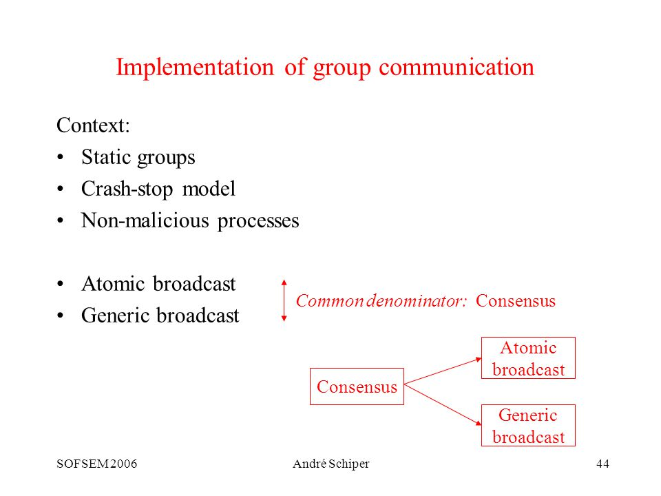 SOFSEM 2006André Schiper44 Implementation of group communication Context: Static groups Crash-stop model Non-malicious processes Atomic broadcast Generic broadcast Consensus Atomic broadcast Generic broadcast Common denominator: Consensus