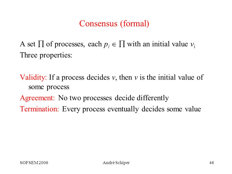 SOFSEM 2006André Schiper46 Consensus (formal) A set  of processes, each p i   with an initial value v i Three properties: Validity: If a process decides v, then v is the initial value of some process Agreement: No two processes decide differently Termination: Every process eventually decides some value