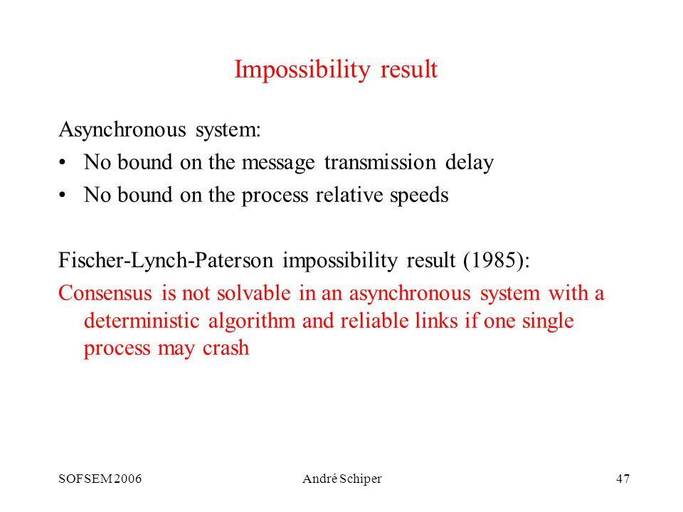 SOFSEM 2006André Schiper47 Impossibility result Asynchronous system: No bound on the message transmission delay No bound on the process relative speeds Fischer-Lynch-Paterson impossibility result (1985): Consensus is not solvable in an asynchronous system with a deterministic algorithm and reliable links if one single process may crash