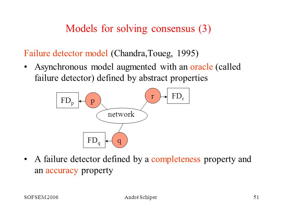 SOFSEM 2006André Schiper51 Models for solving consensus (3) Failure detector model (Chandra,Toueg, 1995) Asynchronous model augmented with an oracle (called failure detector) defined by abstract properties A failure detector defined by a completeness property and an accuracy property p FD p r FD r q FD q network