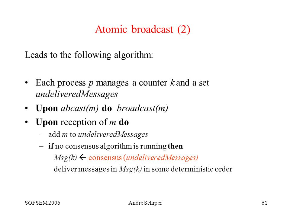 SOFSEM 2006André Schiper61 Atomic broadcast (2) Leads to the following algorithm: Each process p manages a counter k and a set undeliveredMessages Upon abcast(m) do broadcast(m) Upon reception of m do –add m to undeliveredMessages –if no consensus algorithm is running then Msg(k)  consensus (undeliveredMessages) deliver messages in Msg(k) in some deterministic order