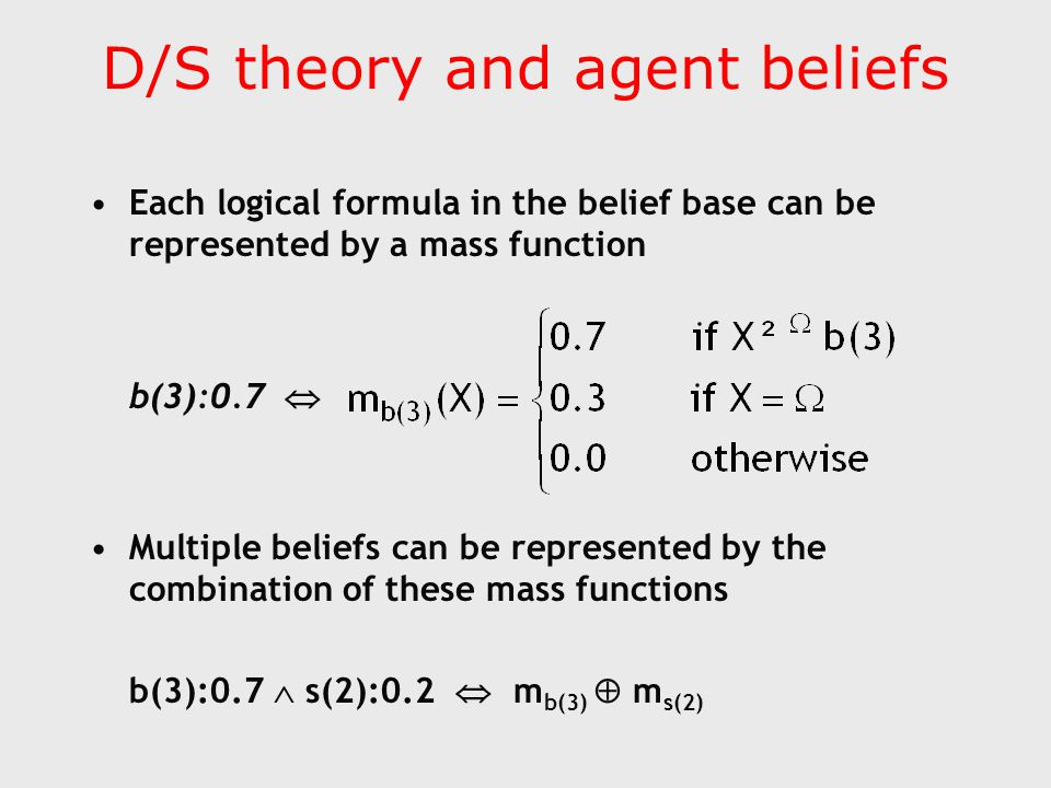 D/S theory and agent beliefs Each logical formula in the belief base can be represented by a mass function b(3):0.7  Multiple beliefs can be represented by the combination of these mass functions b(3):0.7  s(2):0.2  m b(3)  m s(2)
