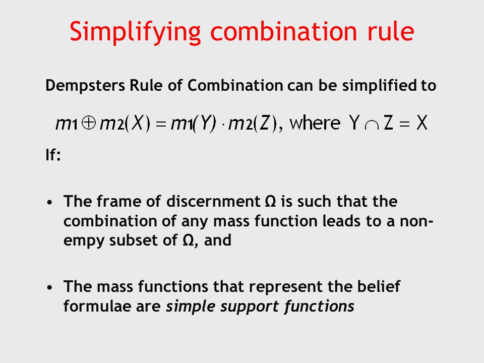 Simplifying combination rule Dempsters Rule of Combination can be simplified to If: The frame of discernment Ω is such that the combination of any mass function leads to a non- empy subset of Ω, and The mass functions that represent the belief formulae are simple support functions