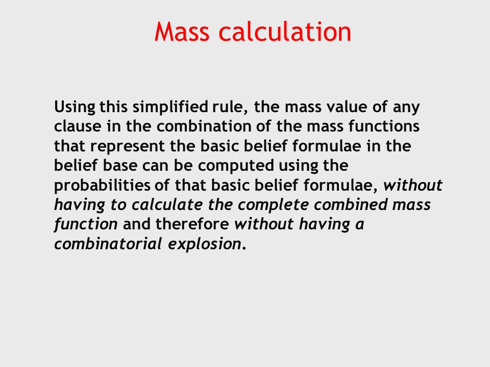 Mass calculation Using this simplified rule, the mass value of any clause in the combination of the mass functions that represent the basic belief formulae in the belief base can be computed using the probabilities of that basic belief formulae, without having to calculate the complete combined mass function and therefore without having a combinatorial explosion.