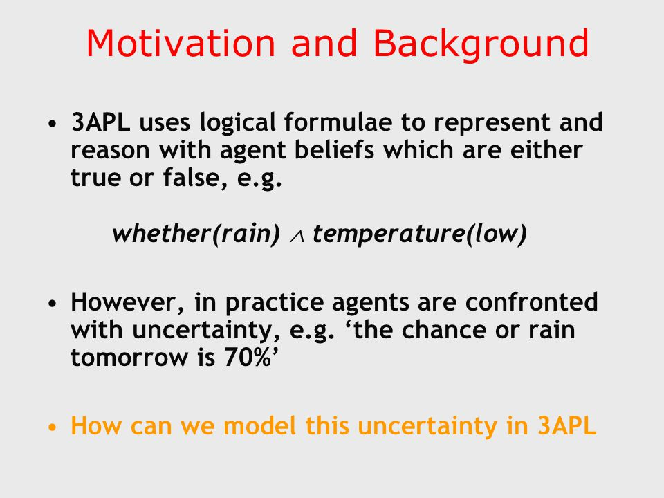 Motivation and Background 3APL uses logical formulae to represent and reason with agent beliefs which are either true or false, e.g.
