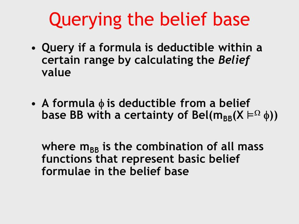 Querying the belief base Query if a formula is deductible within a certain range by calculating the Belief value A formula  is deductible from a belief base BB with a certainty of Bel(m BB (X ²   )) where m BB is the combination of all mass functions that represent basic belief formulae in the belief base