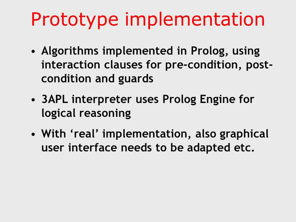Prototype implementation Algorithms implemented in Prolog, using interaction clauses for pre-condition, post- condition and guards 3APL interpreter uses Prolog Engine for logical reasoning With 'real' implementation, also graphical user interface needs to be adapted etc.