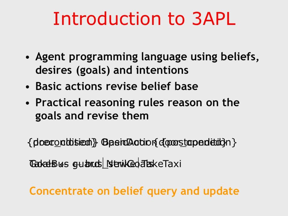Introduction to 3APL Agent programming language using beliefs, desires (goals) and intentions Basic actions revise belief base Practical reasoning rules reason on the goals and revise them {precondition} BasicAction {postcondition}{door_closed} OpenDoor {door_opened} Goals  guardNewGoalsTakeBus  bus_strikeTakeTaxi Concentrate on belief query and update
