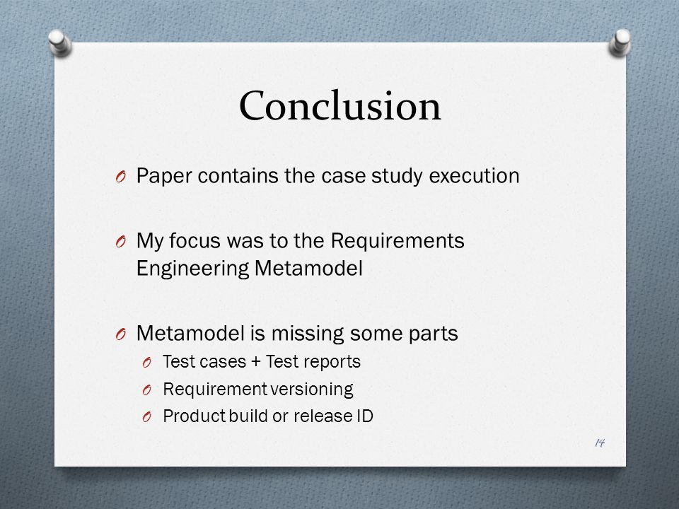 Conclusion O Paper contains the case study execution O My focus was to the Requirements Engineering Metamodel O Metamodel is missing some parts O Test cases + Test reports O Requirement versioning O Product build or release ID 14
