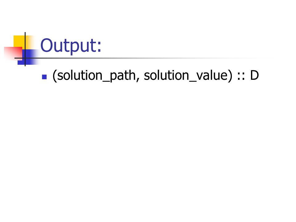 Output: (solution_path, solution_value) :: D