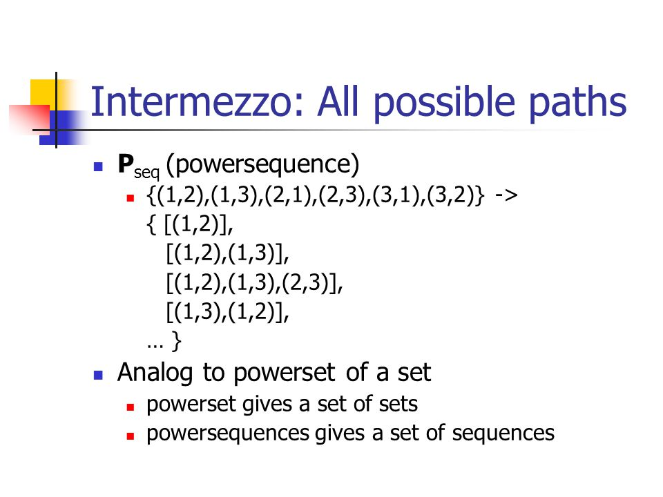 Intermezzo: All possible paths P seq (powersequence) {(1,2),(1,3),(2,1),(2,3),(3,1),(3,2)} -> { [(1,2)], [(1,2),(1,3)], [(1,2),(1,3),(2,3)], [(1,3),(1,2)], … } Analog to powerset of a set powerset gives a set of sets powersequences gives a set of sequences