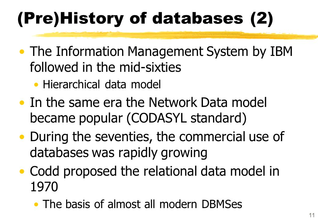 11 (Pre)History of databases (2) The Information Management System by IBM followed in the mid-sixties Hierarchical data model In the same era the Netw