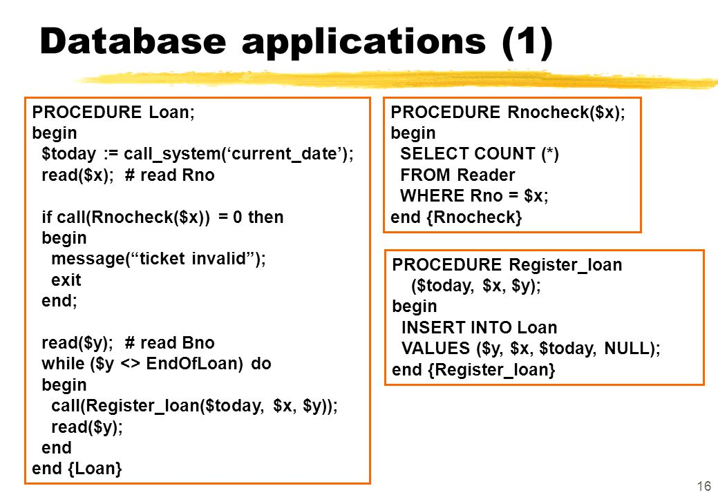 16 Database applications (1) PROCEDURE Loan; begin $today := call_system('current_date'); read($x); # read Rno if call(Rnocheck($x)) = 0 then begin me
