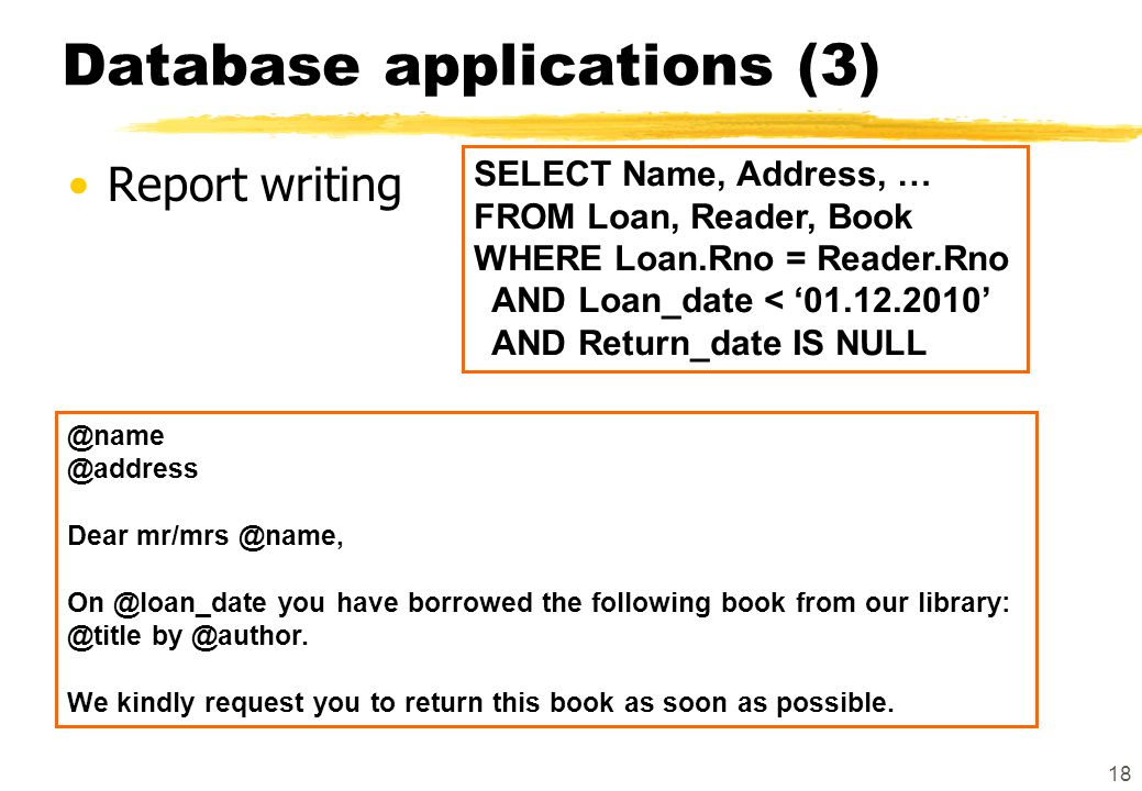 18 Database applications (3) Report writing @name @address Dear mr/mrs @name, On @loan_date you have borrowed the following book from our library: @ti