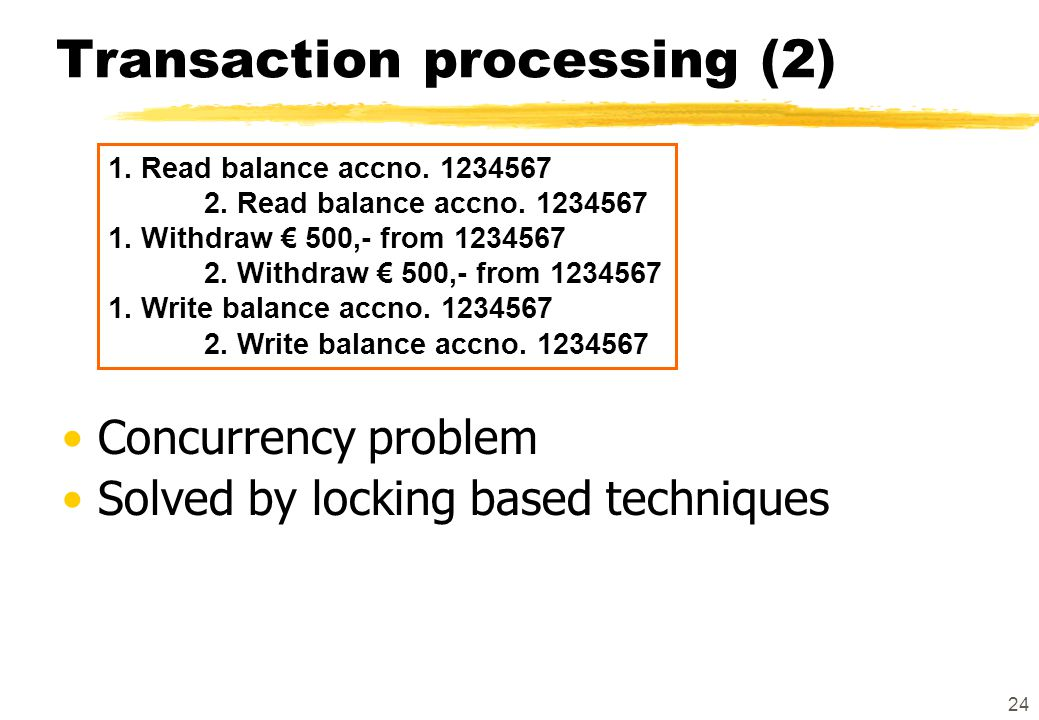 24 Transaction processing (2) 1. Read balance accno. 1234567 2. Read balance accno. 1234567 1. Withdraw € 500,- from 1234567 2. Withdraw € 500,- from