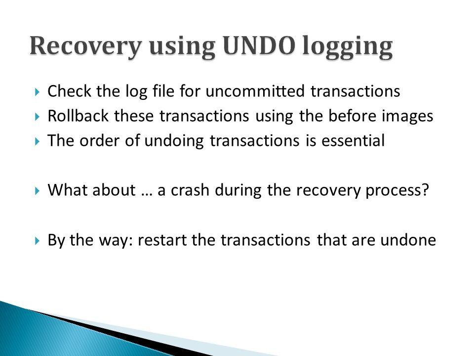  Check the log file for uncommitted transactions  Rollback these transactions using the before images  The order of undoing transactions is essenti