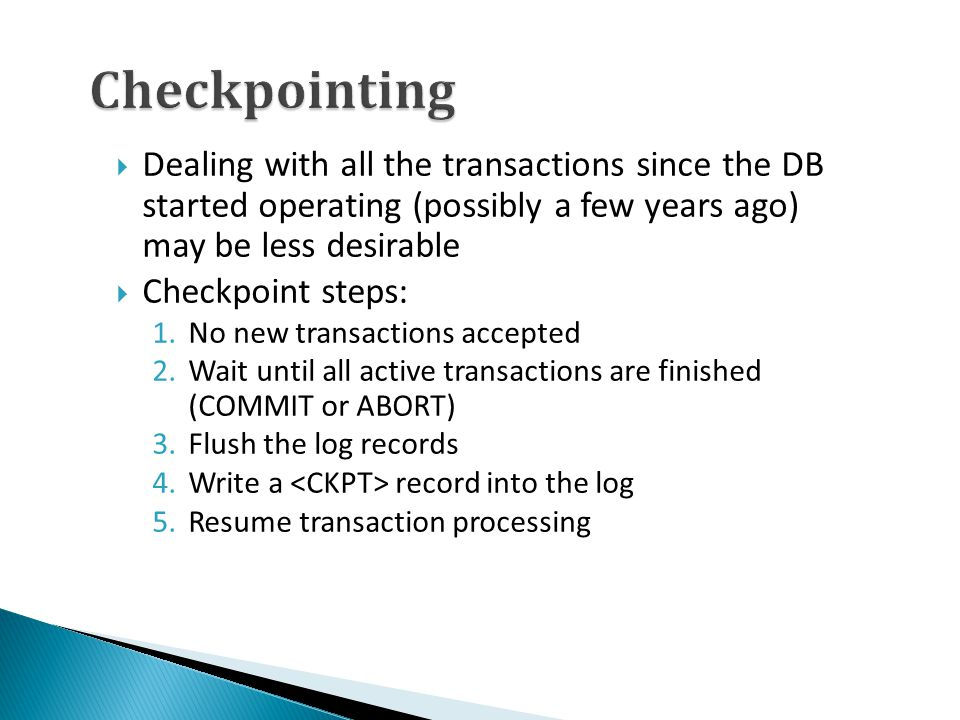 Checkpointing  Dealing with all the transactions since the DB started operating (possibly a few years ago) may be less desirable  Checkpoint steps:
