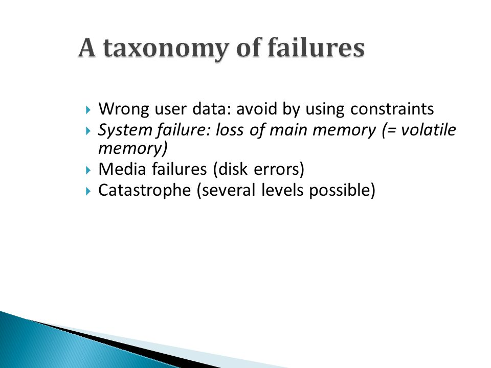  Wrong user data: avoid by using constraints  System failure: loss of main memory (= volatile memory)  Media failures (disk errors)  Catastrophe (