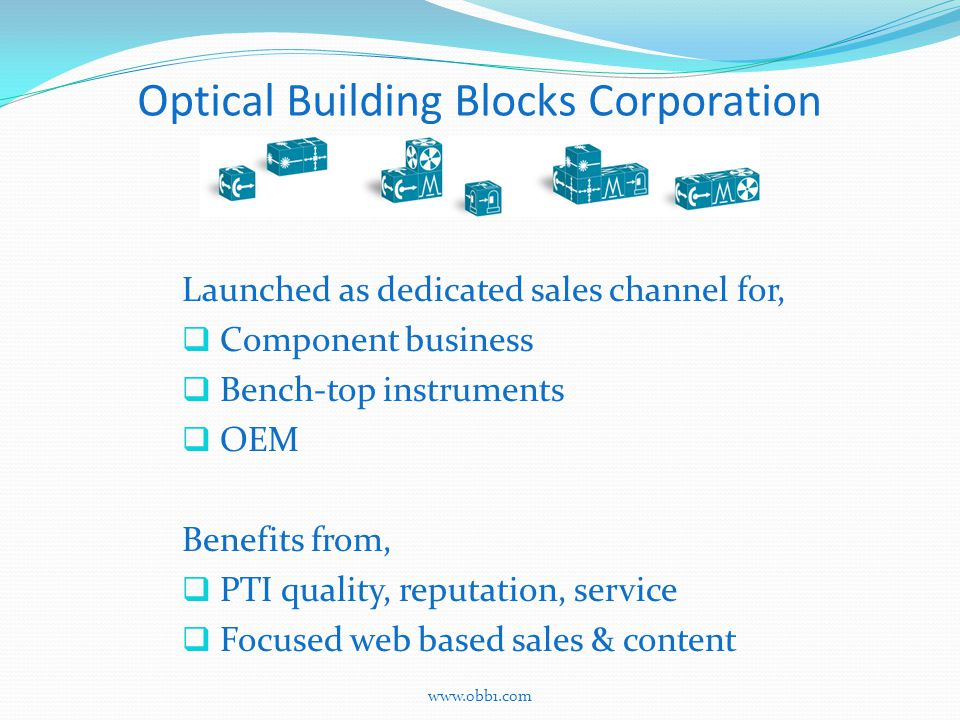 Optical Building Blocks Corporation Launched as dedicated sales channel for,  Component business  Bench-top instruments  OEM Benefits from,  PTI quality, reputation, service  Focused web based sales & content www.obb1.com