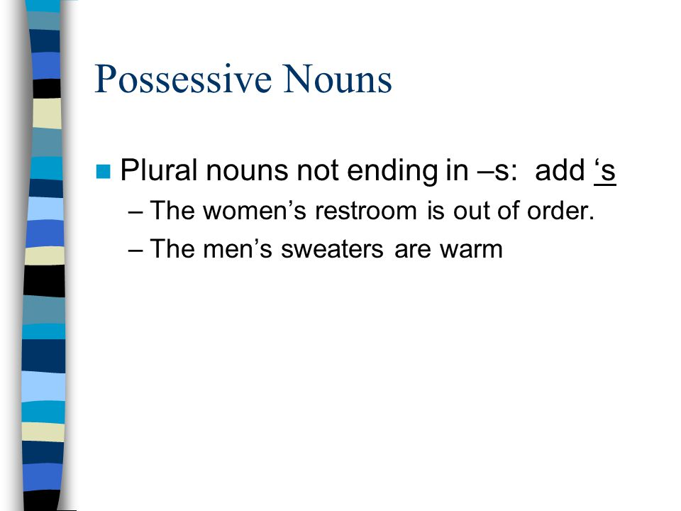 Possessive Nouns Plural nouns not ending in –s: add 's –The women's restroom is out of order.