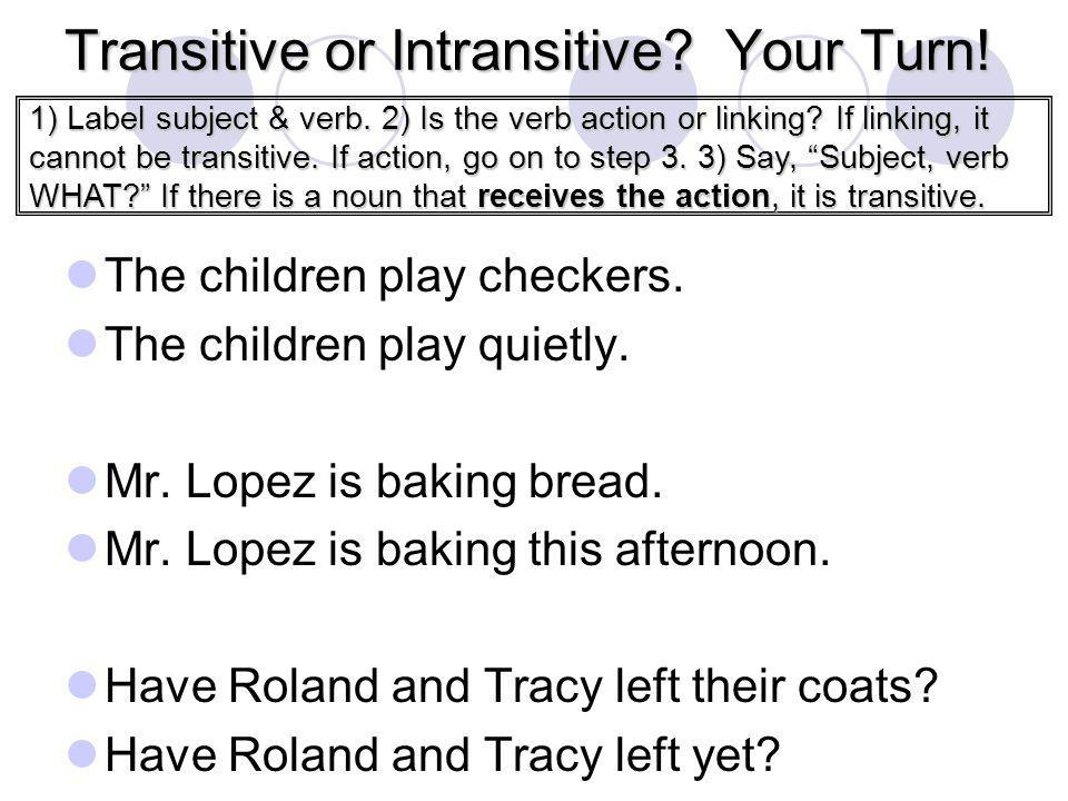 Transitive or Intransitive? Your Turn! The children play checkers. The children play quietly. Mr. Lopez is baking bread. Mr. Lopez is baking this afte