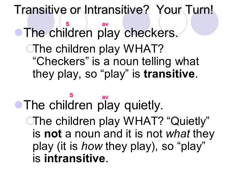 "Transitive or Intransitive? Your Turn! The children play checkers.  The children play WHAT? ""Checkers"" is a noun telling what they play, so ""play"" is"