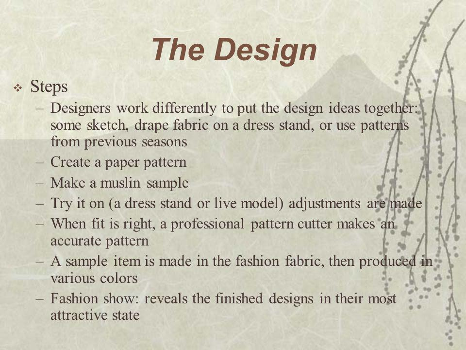 The Design  Steps –Designers work differently to put the design ideas together: some sketch, drape fabric on a dress stand, or use patterns from prev