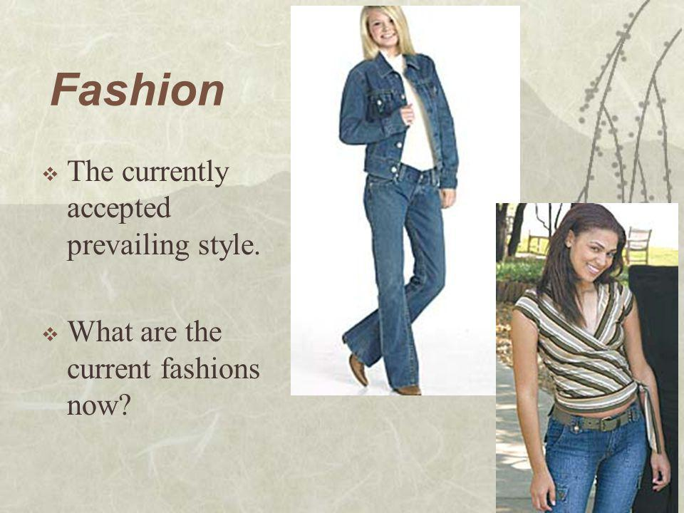Fashion  The currently accepted prevailing style.  What are the current fashions now?