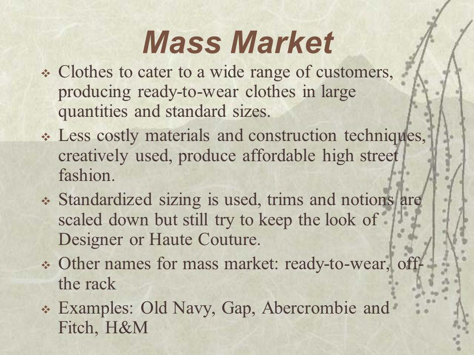 Mass Market  Clothes to cater to a wide range of customers, producing ready-to-wear clothes in large quantities and standard sizes.  Less costly mat