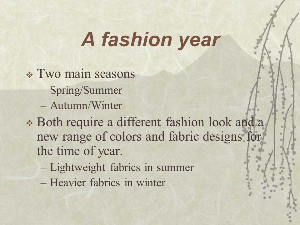 A fashion year  Two main seasons –Spring/Summer –Autumn/Winter  Both require a different fashion look and a new range of colors and fabric designs f