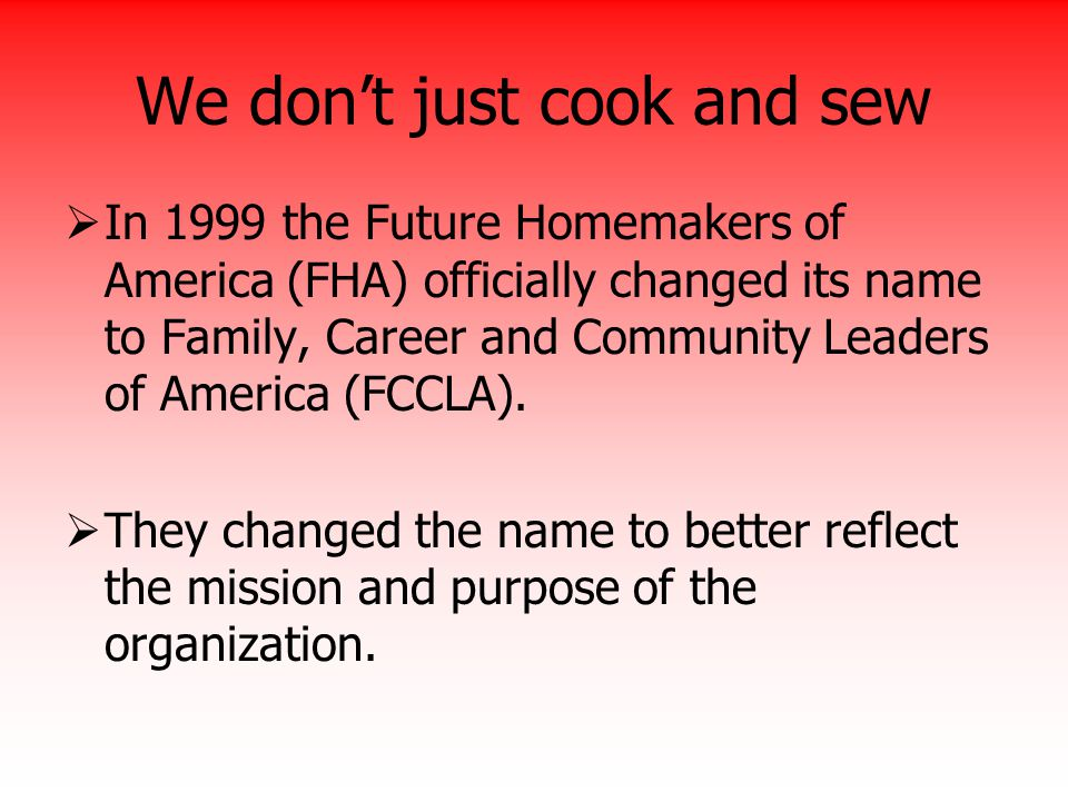 We don't just cook and sew  In 1999 the Future Homemakers of America (FHA) officially changed its name to Family, Career and Community Leaders of Ame