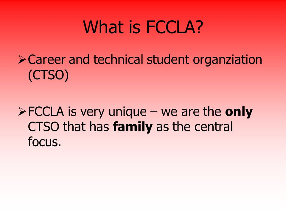 What is FCCLA?  Career and technical student organziation (CTSO)  FCCLA is very unique – we are the only CTSO that has family as the central focus.