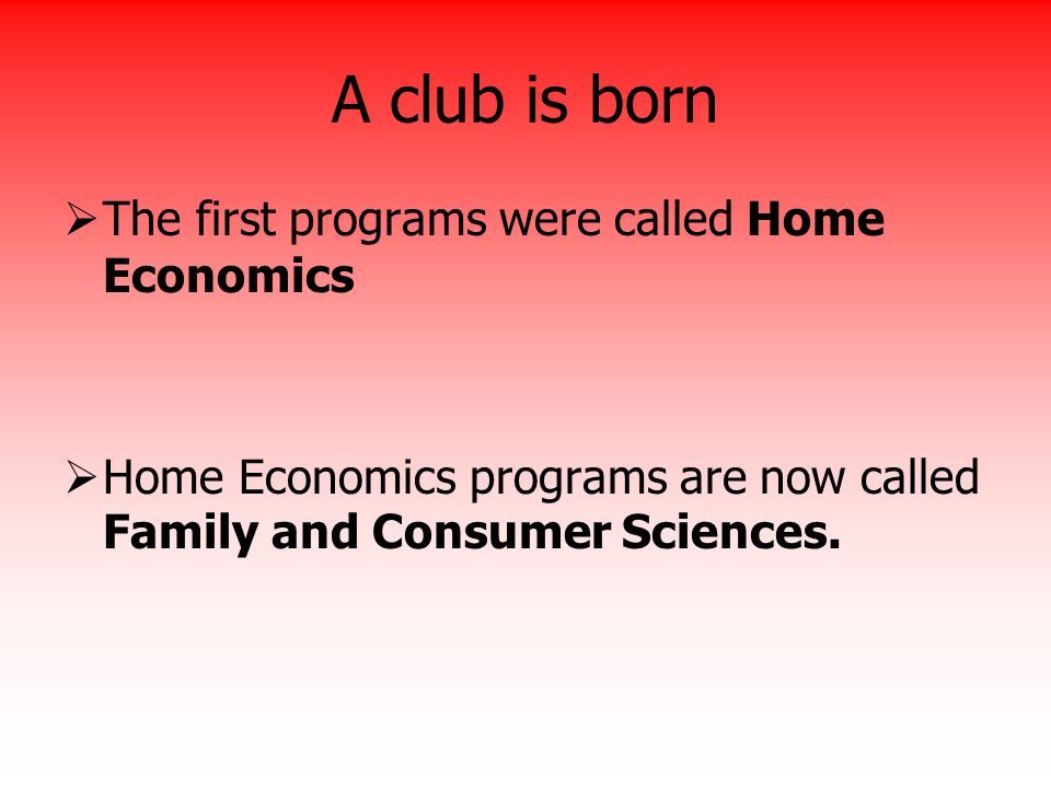 A club is born  The first programs were called Home Economics  Home Economics programs are now called Family and Consumer Sciences.