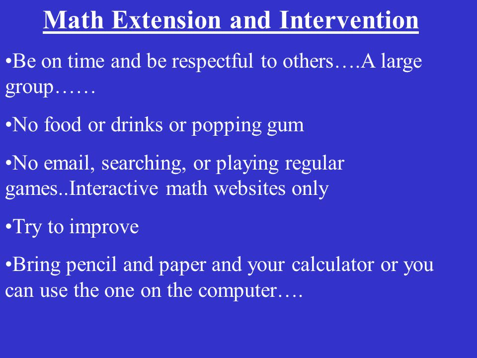 Math Extension and Intervention Be on time and be respectful to others….A large group…… No food or drinks or popping gum No email, searching, or playing regular games..Interactive math websites only Try to improve Bring pencil and paper and your calculator or you can use the one on the computer….