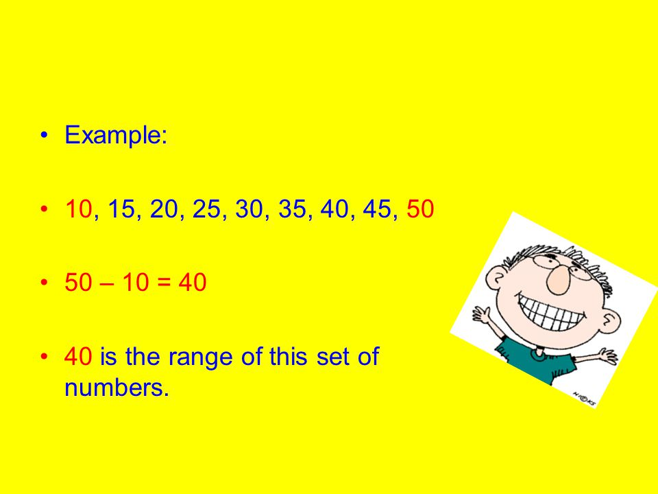 Example: 10, 15, 20, 25, 30, 35, 40, 45, 50 50 – 10 = 40 40 is the range of this set of numbers.