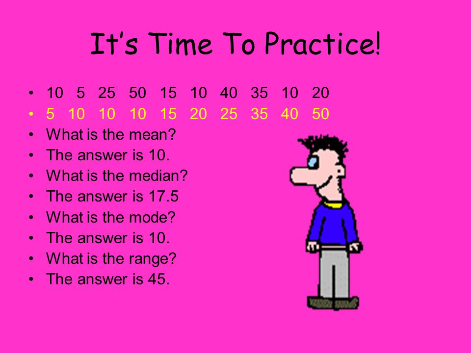 It's Time To Practice. 10 5 25 50 15 10 40 35 10 20 5 10 10 10 15 20 25 35 40 50 What is the mean.