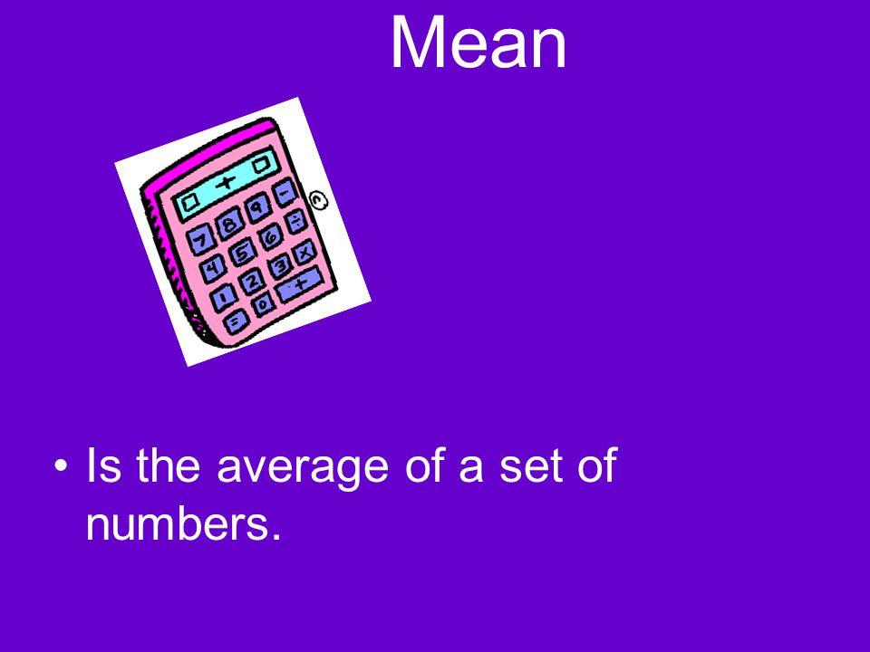 Mean Is the average of a set of numbers.