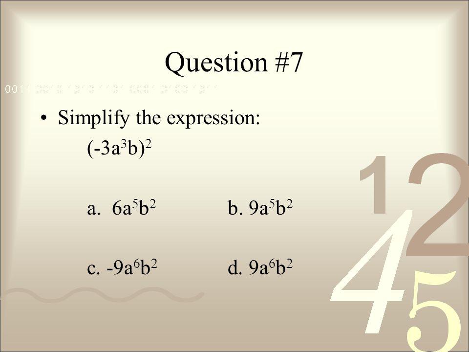 Question #7 Simplify the expression: (-3a 3 b) 2 a. 6a 5 b 2 b. 9a 5 b 2 c. -9a 6 b 2 d. 9a 6 b 2