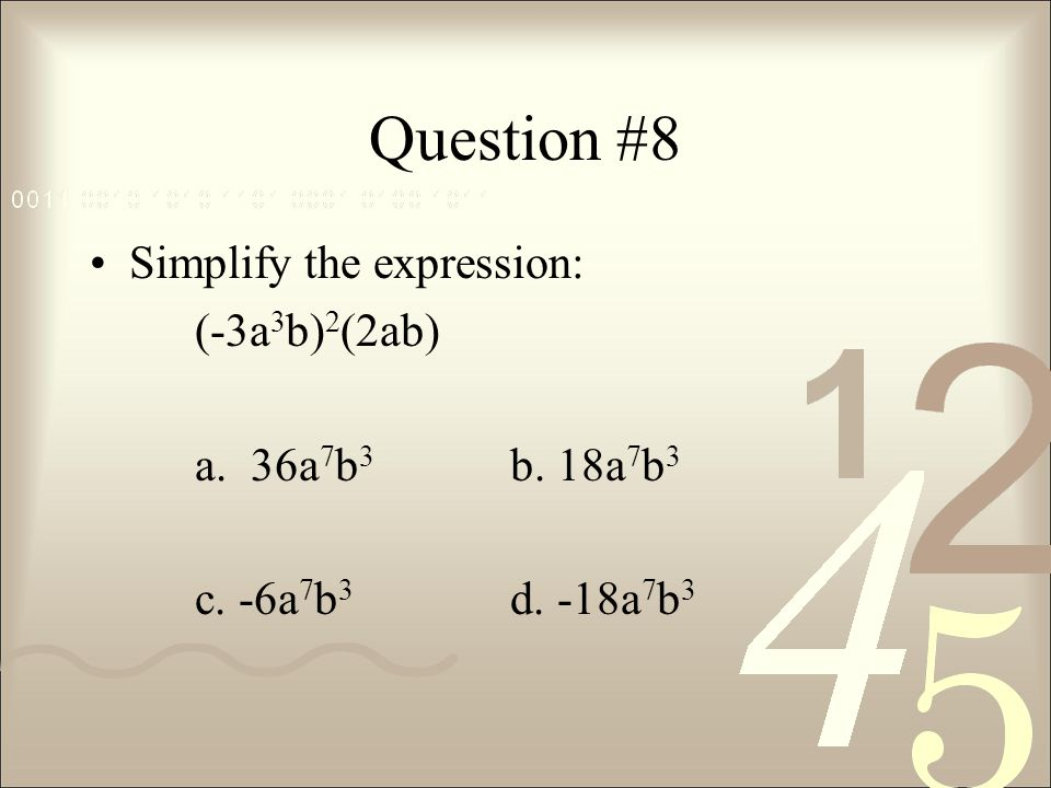 Question #8 Simplify the expression: (-3a 3 b) 2 (2ab) a. 36a 7 b 3 b. 18a 7 b 3 c. -6a 7 b 3 d. -18a 7 b 3