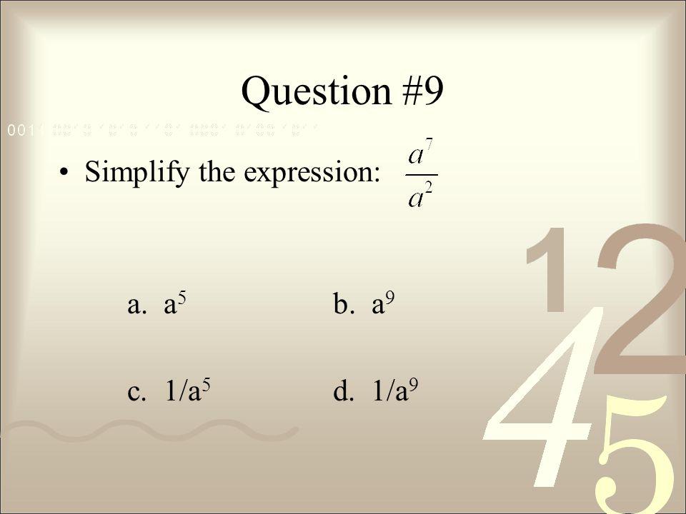 Question #9 Simplify the expression: a. a 5 b. a 9 c. 1/a 5 d. 1/a 9